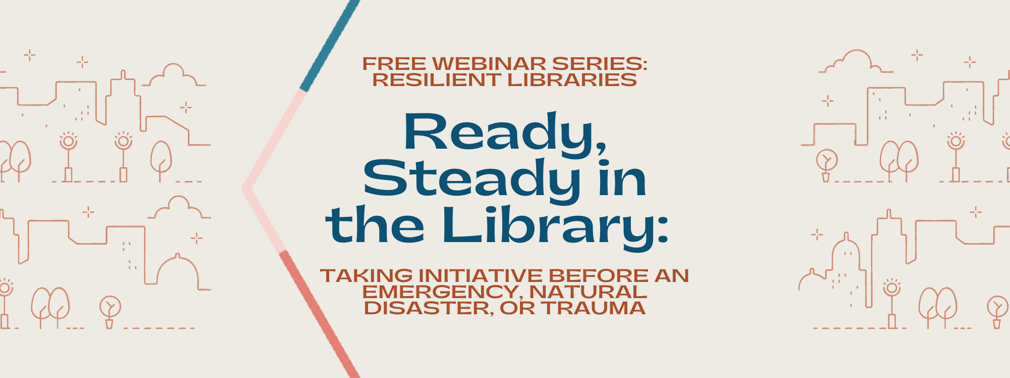 Free Webinar Series: Resilient Libraries. Ready, Steady in the Library: Taking Initiative Before an Emergency, Natural Disaster, or Trauma